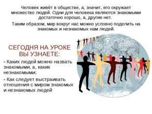Человек живёт в обществе, а, значит, его окружает множество людей. Одни для ч
