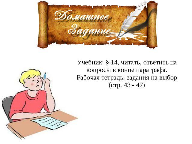 Учебник: § 14, читать, ответить на вопросы в конце параграфа. Рабочая тетрадь...