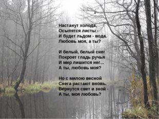 Настанут холода, Осыпятся листы - И будет льдом - вода. Любовь моя, а ты? И б