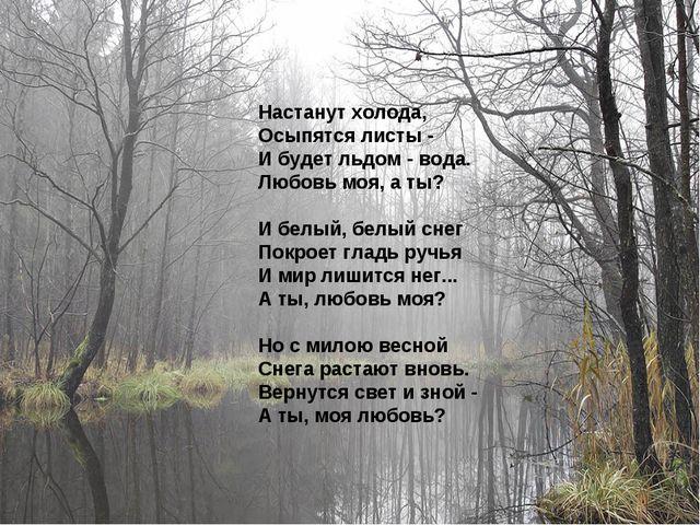 Настанут холода, Осыпятся листы - И будет льдом - вода. Любовь моя, а ты? И б...