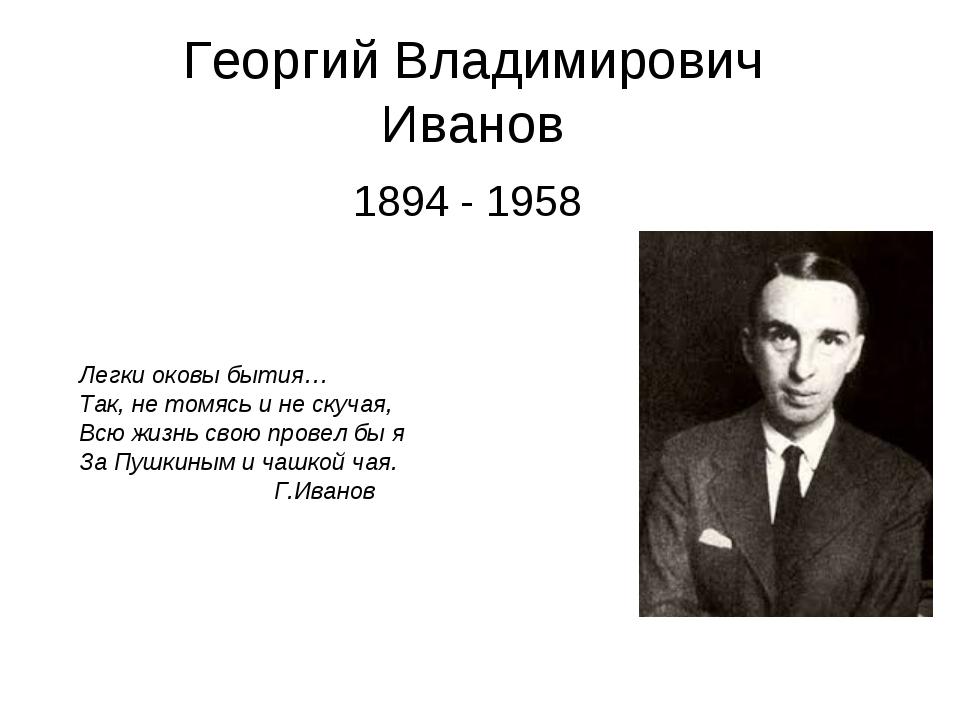 Георгий Владимирович Иванов 1894 - 1958 Легки оковы бытия… Так, не томясь и н...