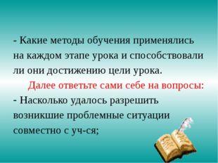- Какие методы обучения применялись на каждом этапе урока и способствовали ли