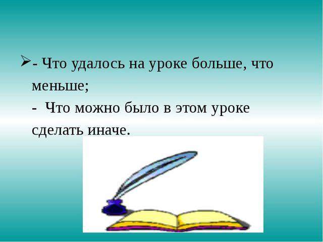 - Что удалось на уроке больше, что меньше; - Что можно было в этом уроке сдел...
