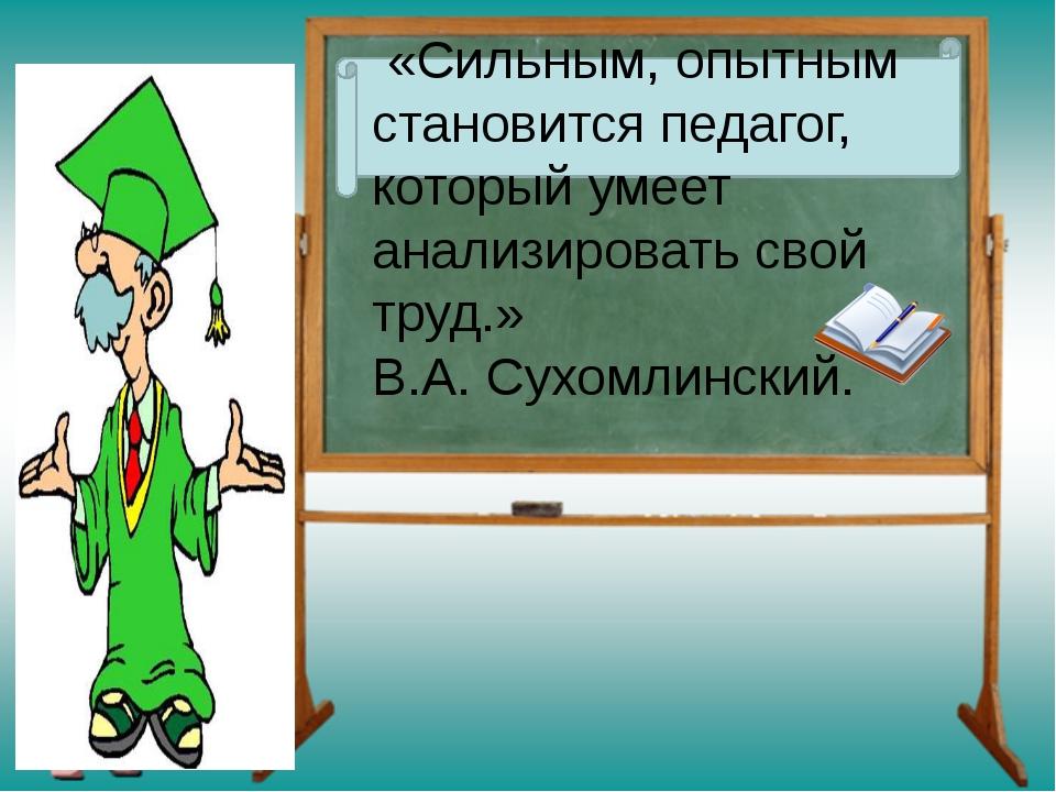 «Сильным, опытным становится педагог, который умеет анализировать свой труд....