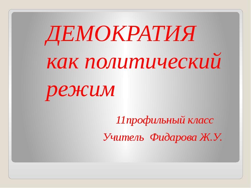 ДЕМОКРАТИЯ как политический режим 11профильный класс Учитель Фидарова Ж.У.