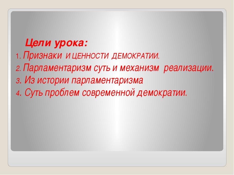 Цели урока: 1. Признаки И ЦЕННОСТИ ДЕМОКРАТИИ. 2. Парламентаризм суть и меха...