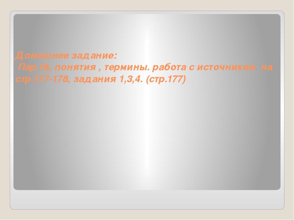 Домашнее задание: Пар.16, понятия , термины. работа с источником на стр.177-1...