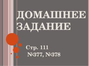 ДОМАШНЕЕ ЗАДАНИЕ Стр. 111 №377, №378