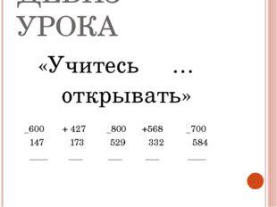 ДЕВИЗ УРОКА «Учитесь … открывать» _600 + 427 _800 +568 _700 147 173 529 332 5