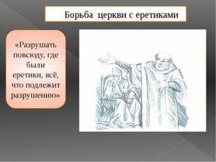 Борьба церкви с еретиками «Разрушать повсюду, где были еретики, всё, что подл