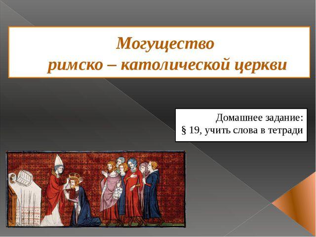 Могущество римско – католической церкви Домашнее задание: § 19, учить слова в...
