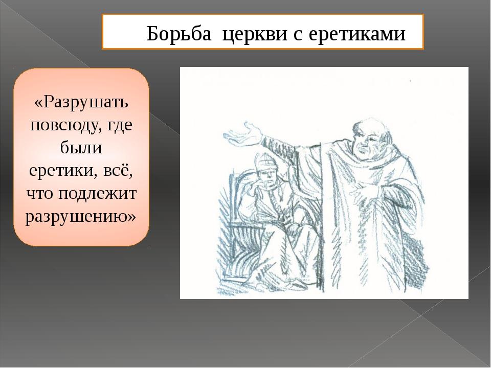 Борьба церкви с еретиками «Разрушать повсюду, где были еретики, всё, что подл...