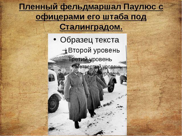 Пленный фельдмаршал Паулюс с офицерами его штаба под Сталинградом.