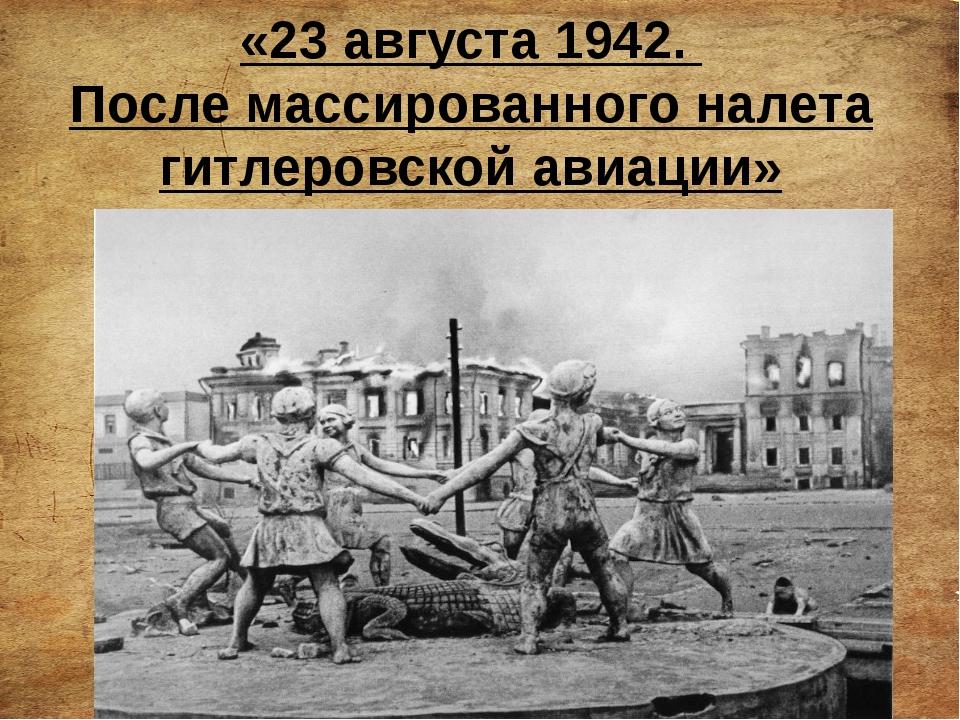 «23 августа 1942. После массированного налета гитлеровской авиации»