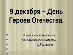 9 декабря – День Героев Отечества.  «Надо жить во имя жизни, за живущих жиз