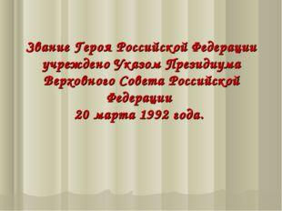 Звание Героя Российской Федерации учреждено Указом Президиума Верховного Сове