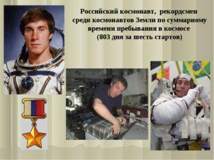 Российский космонавт, рекордсмен среди космонавтов Земли по суммарному времен