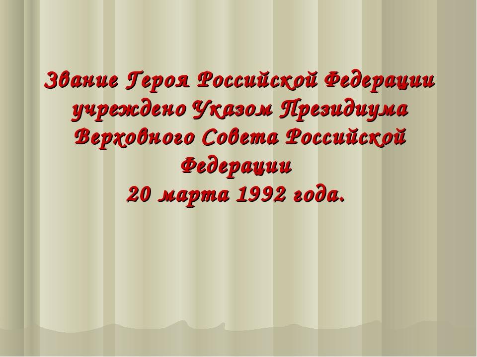 Звание Героя Российской Федерации учреждено Указом Президиума Верховного Сове...