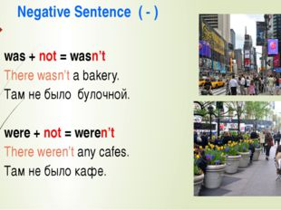 Negative Sentence ( - ) was + not = wasn't There wasn't a bakery. Там не было