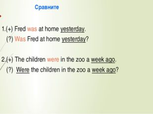 Сравните 1.(+) Fred was at home yesterday. (?) Was Fred at home yesterday? 2
