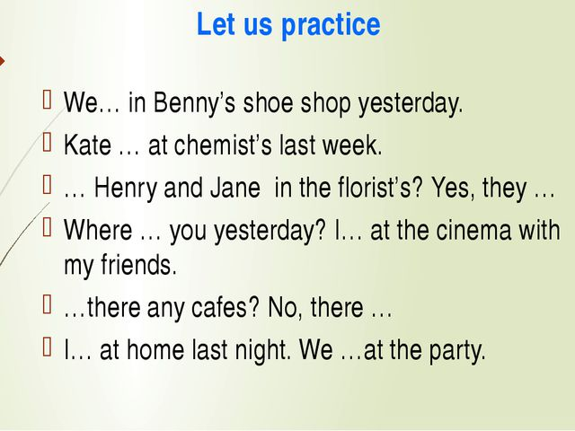 Let us practice We… in Benny's shoe shop yesterday. Kate … at chemist's last...