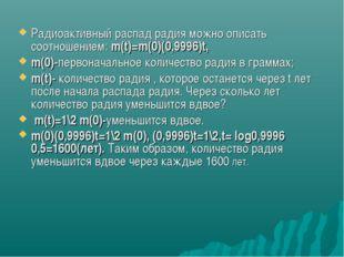 Радиоактивный распад радия можно описать соотношением: m(t)=m(0)(0,9996)t, m(