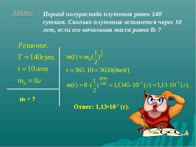Задача: Период полураспада плутония равен 140 суткам. Сколько плутония остане...
