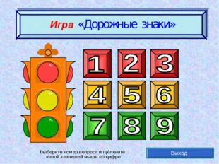 Игра «Дорожные знаки» Выход Выберите номер вопроса и щёлкните левой клавишей