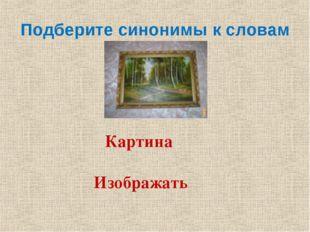 Подберите синонимы к словам Картина Изображать