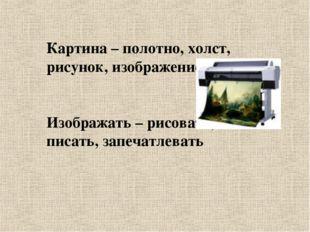 Картина – полотно, холст, рисунок, изображение Изображать – рисовать, писать,