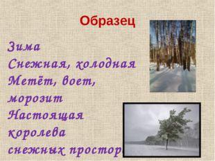 Образец Зима Снежная, холодная Метёт, воет, морозит Настоящая королева снежны