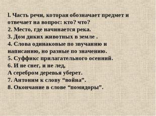 l. Часть речи, которая обозначает предмет и отвечает на вопрос: кто? что? 2.
