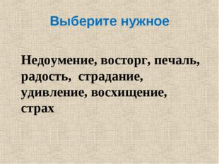 Выберите нужное Недоумение, восторг, печаль, радость, страдание, удивление, в