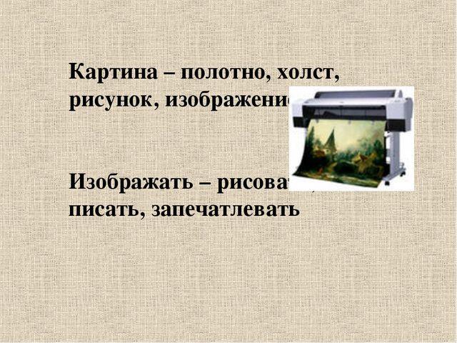 Картина – полотно, холст, рисунок, изображение Изображать – рисовать, писать,...