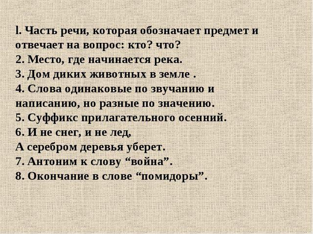 l. Часть речи, которая обозначает предмет и отвечает на вопрос: кто? что? 2....