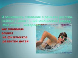 Я занимаюсь плавание с раннего детства. Сейчас у меня 1 – ый юношеский разря