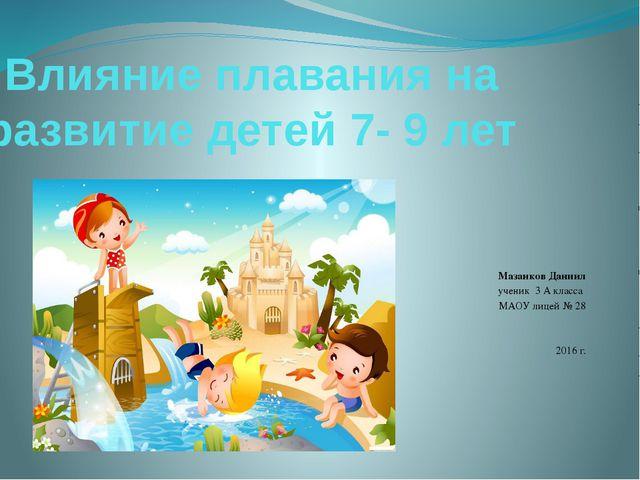 Влияние плавания на развитие детей 7- 9 лет Мазанков Даниил ученик 3 А класса...