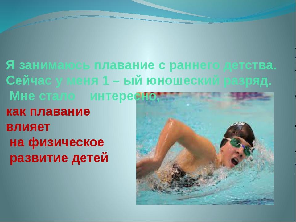 Я занимаюсь плавание с раннего детства. Сейчас у меня 1 – ый юношеский разря...
