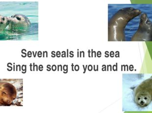 Seven seals in the sea Sing the song to you and me.