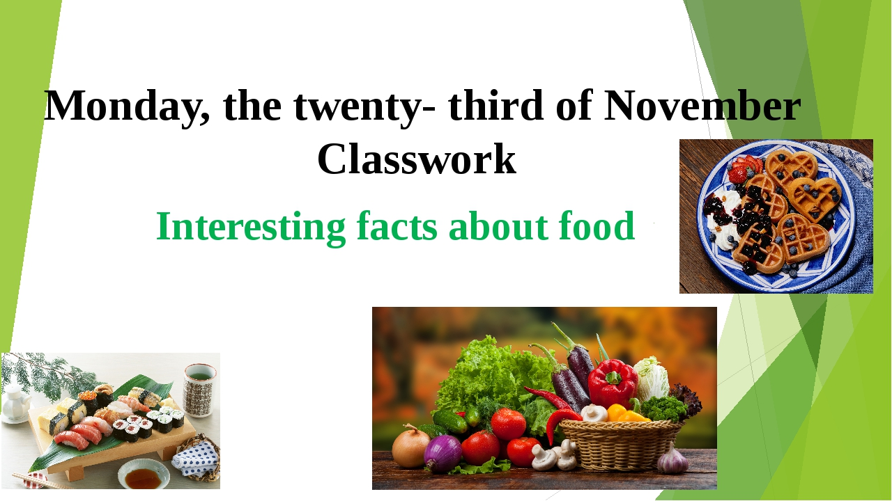 Monday, the twenty- third of November Classwork Interesting facts about food