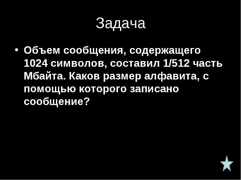 Задача Объем сообщения, содержащего 1024 символов, составил 1/512 часть Мбайт...