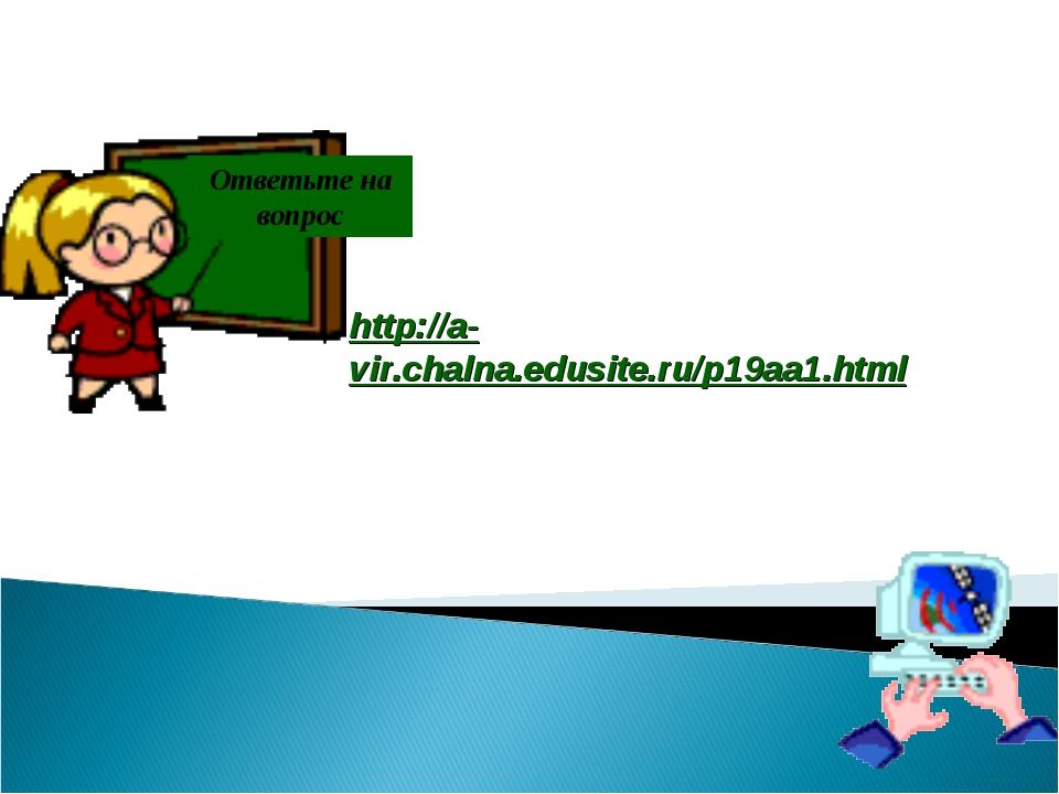 Ответьте на вопрос http://a-vir.chalna.edusite.ru/p19aa1.html