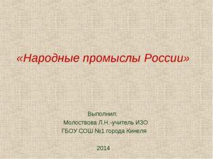 «Народные промыслы России» Выполнил: Молоствова Л.Н.-учитель ИЗО ГБОУ СОШ №1