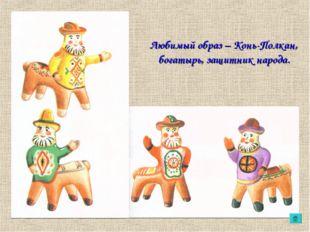 Любимый образ – Конь-Полкан, богатырь, защитник народа.