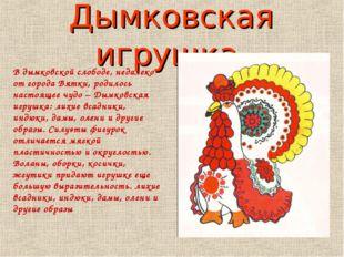 Дымковская игрушка. В дымковской слободе, недалеко от города Вятки, родилось