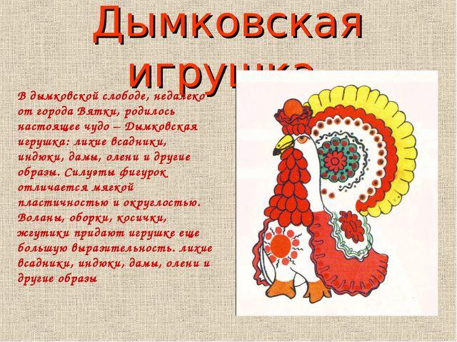 Дымковская игрушка. В дымковской слободе, недалеко от города Вятки, родилось...