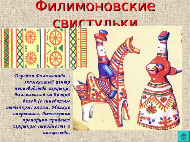 Филимоновские свистульки Деревня Филимоново – знаменитый центр производства и...