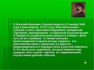 1) Василий Иванович Суриков родился 12 января 1848 года в Красноярске. 2) Ег