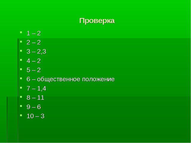 Проверка 1 – 2 2 – 2 3 – 2,3 4 – 2 5 – 2 6 – общественное положение 7 – 1,4 8...