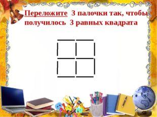 Переложите 3 палочки так, чтобы получилось 3 равных квадрата
